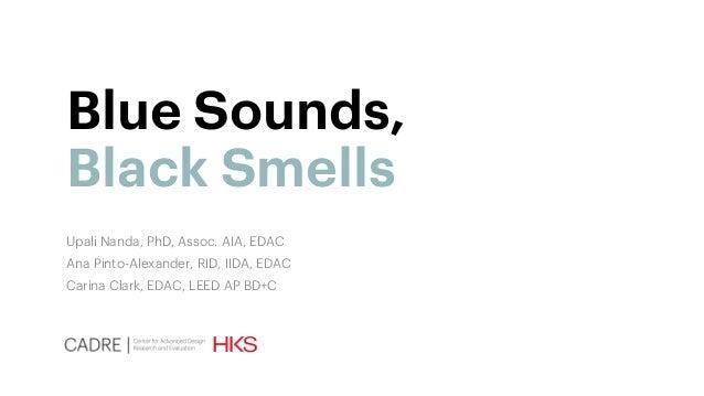 Blue Sounds, Black Smells Upali Nanda, PhD, Assoc. AIA, EDAC Ana Pinto-Alexander, RID, IIDA, EDAC Carina Clark, EDAC, LEED...
