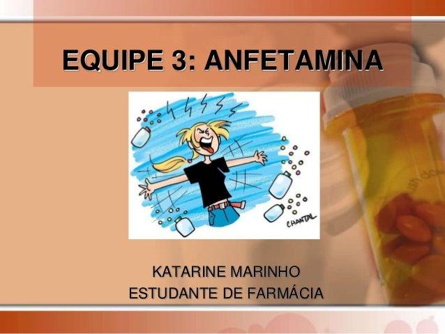 EQUIPE 3: ANFETAMINAKATARINE MARINHOESTUDANTE DE FARMÁCIA