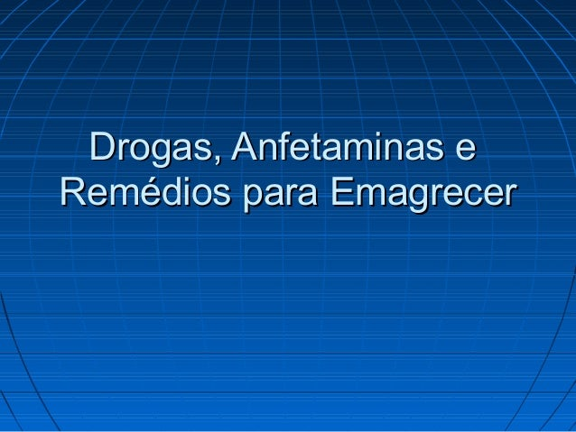 Drogas, Anfetaminas eDrogas, Anfetaminas e Remédios para EmagrecerRemédios para Emagrecer