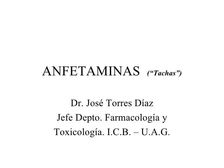 """ANFETAMINAS  (""""Tachas"""") Dr. José Torres Díaz Jefe Depto. Farmacología y Toxicología. I.C.B. – U.A.G."""