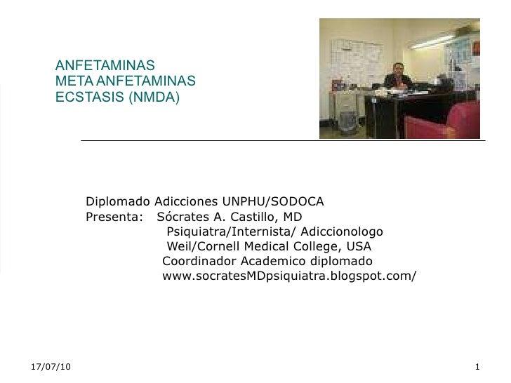 ANFETAMINAS META ANFETAMINAS  ECSTASIS (NMDA) Diplomado Adicciones UNPHU/SODOCA Presenta:  Sócrates A. Castillo, MD Psiqui...