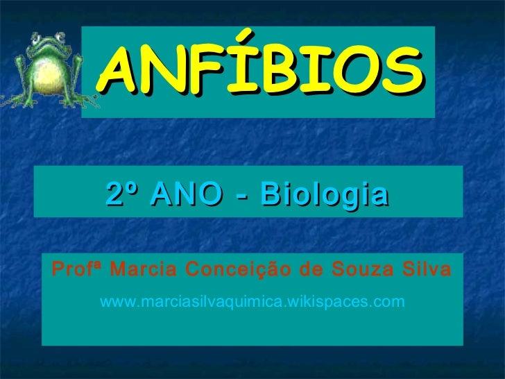 ANFÍBIOS    2º ANO - BiologiaProfª Marcia Conceição de Souza Silva    www.marciasilvaquimica.wikispaces.com