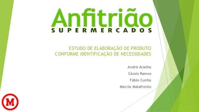 ESTUDO DE ELABORAÇÃO DE PRODUTO  CONFORME IDENTIFICAÇÃO DE NECESSIDADES  André Aranha  Cássio Ramos  Fábio Cunha  Márcio M...