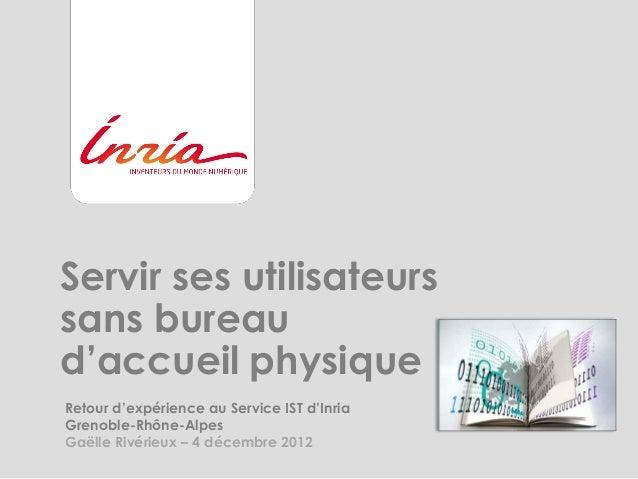 Servir ses utilisateurssans bureaud'accueil physiqueRetour d'expérience au Service IST d'InriaGrenoble-Rhône-AlpesGaëlle R...