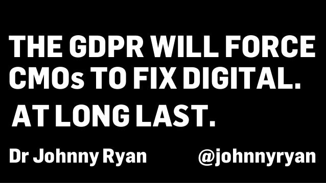 THE GDPR WILL FORCE CMOs TO FIX DIGITAL. Dr Johnny Ryan @johnnyryan AT LONG LAST.
