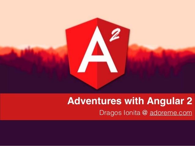 d Adventures with Angular 2 Dragos Ionita @ adoreme.com