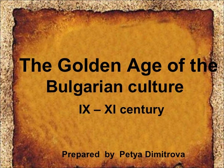 The Golden Age of the  Bulgarian culture       IX – XI century    Prepared by Petya Dimitrova