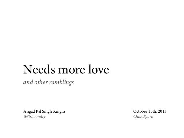 Needs more love and other ramblings  Angad Pal Singh Kingra @SirLoondry  October 15th, 2013 Chandigarh