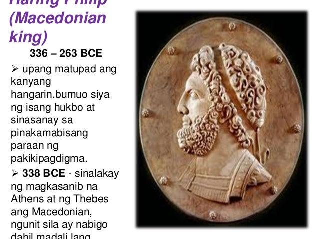 Haring Philip (Macedonian king) 336 – 263 BCE  upang matupad ang kanyang hangarin,bumuo siya ng isang hukbo at sinasanay ...