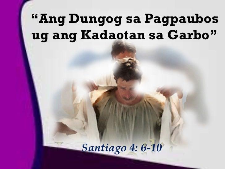 """""""Ang Dungog sa Pagpaubosug ang Kadaotan sa Garbo""""      Santiago 4: 6-10"""
