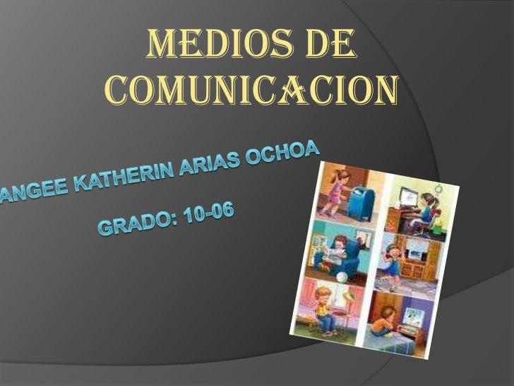 MEDIOS DE COMUNICACION<br />ANGEE KATHERIN ARIAS OCHOAGRADO: 10-06<br />
