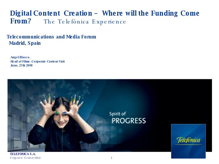 Digital Content  Creation –  Where will the Funding Come From?  The Telefónica Experience Angel Blasco. Head of Films. Cor...