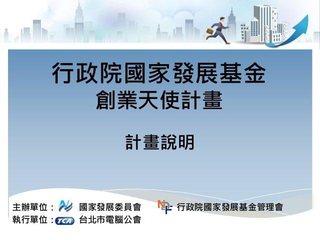 主辦單位: 國家發展委員會 行政院國家發展基金管理會 執行單位: 台北市電腦公會 行政院國家發展基金 創業天使計畫 計畫說明