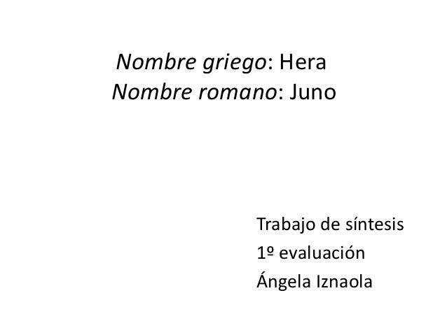 Nombre griego: HeraNombre romano: Juno            Trabajo de síntesis            1º evaluación            Ángela Iznaola