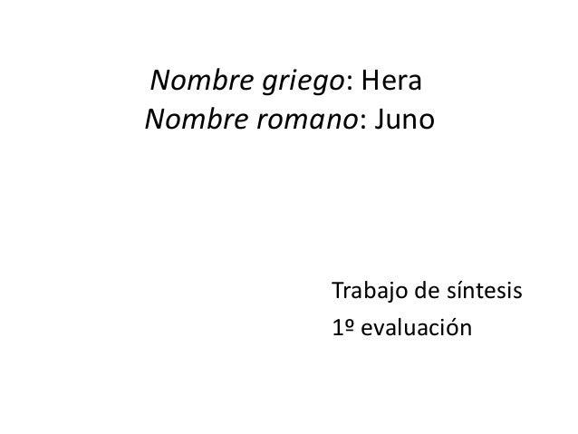 Nombre griego: HeraNombre romano: Juno            Trabajo de síntesis            1º evaluación