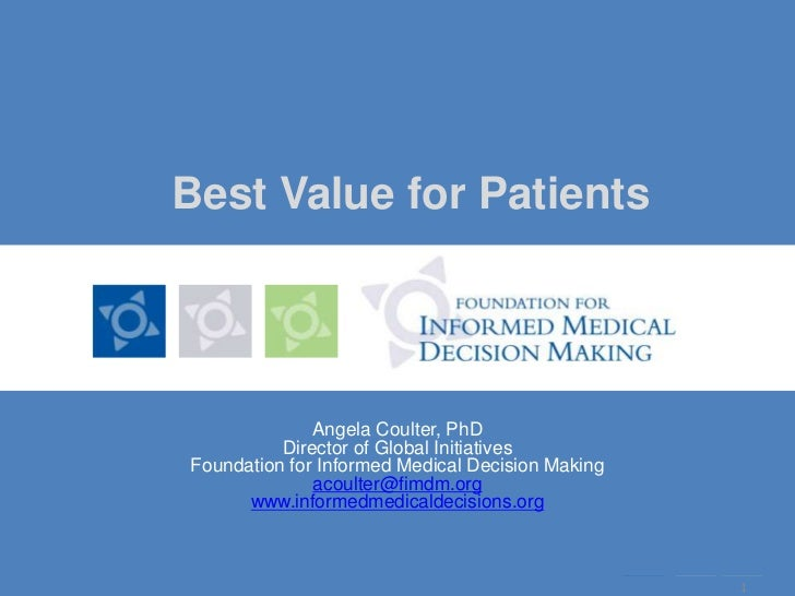 1<br />Best Value for Patients<br />Angela Coulter, PhD<br />Director of Global Initiatives<br />Foundation for Informed M...