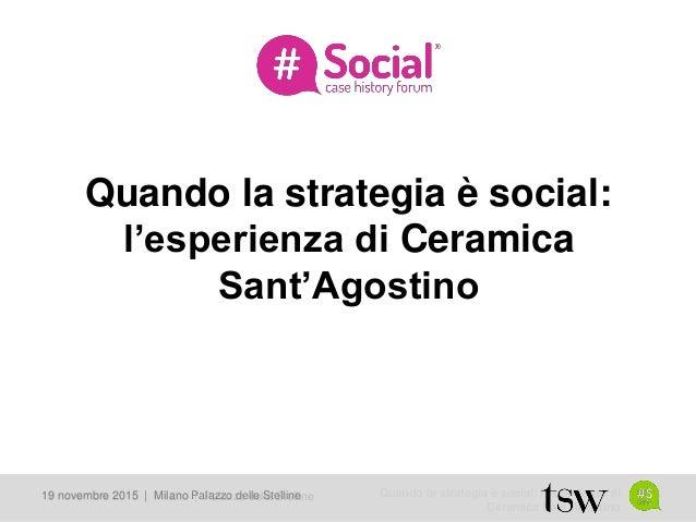 Quando la strategia è social: l'esperienza di Ceramica Sant'Agostino 19 novembre 2015   Milano   Palazzo delle Stelline19 ...