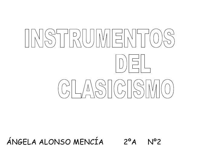 INSTRUMENTOS DEL CLASICISMO ÁNGELA ALONSO MENCÍA  2ºA  Nº2