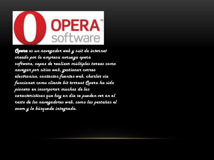 Opera es un navegador web y suit de internet creado por la empresa noruega opera software, capaz de realizar múltiples tar...