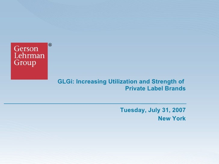 GLGi:  Increasing Utilization and Strength of  Private Label Brands Tuesday, July 31, 2007 New York