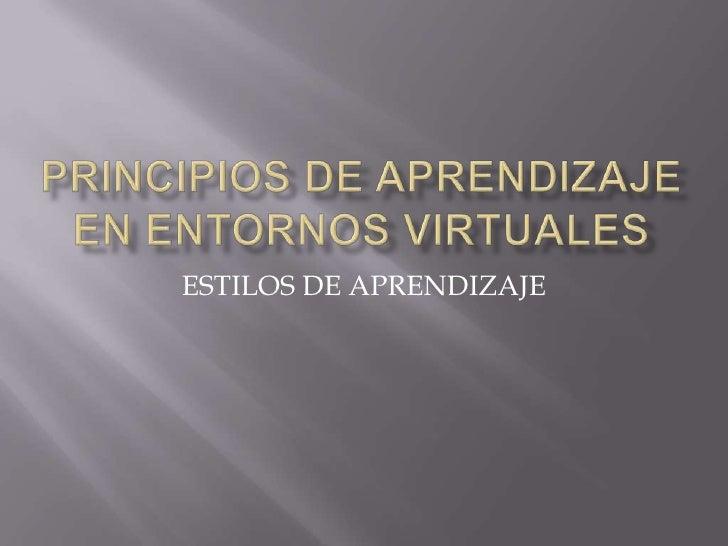 PRINCIPIOS DE APRENDIZAJE EN ENTORNOS VIRTUALES<br />ESTILOS DE APRENDIZAJE<br />