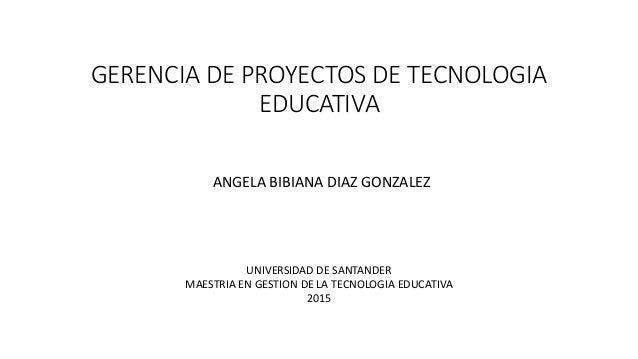 GERENCIA DE PROYECTOS DE TECNOLOGIA EDUCATIVA ANGELA BIBIANA DIAZ GONZALEZ UNIVERSIDAD DE SANTANDER MAESTRIA EN GESTION DE...