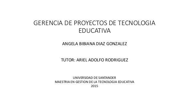 GERENCIA DE PROYECTOS DE TECNOLOGIA EDUCATIVA ANGELA BIBIANA DIAZ GONZALEZ TUTOR: ARIEL ADOLFO RODRIGUEZ UNIVERSIDAD DE SA...