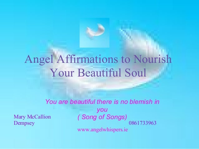 Angel Affirmations to NourishYour Beautiful SoulYou are beautiful there is no blemish inyou( Song of Songs)Mary McCallionD...