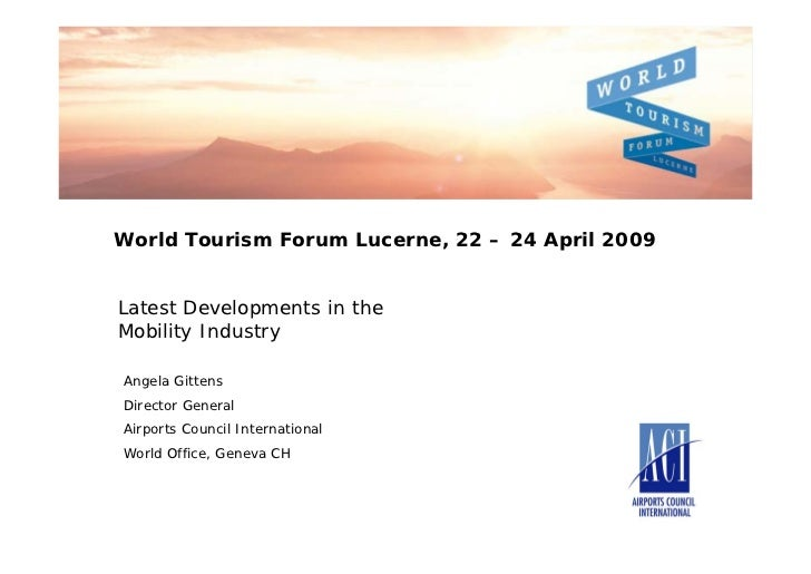 World Tourism Forum Lucerne, 22 – 24 April 2009Latest Developments in theMobility IndustryAngela GittensDirector GeneralAi...