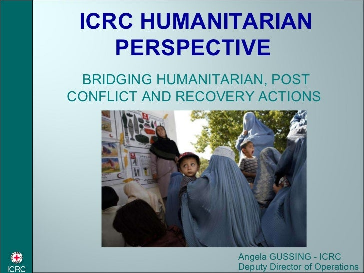 Angela GUSSING - ICRC Deputy Director of Operations ICRC HUMANITARIAN PERSPECTIVE  BRIDGING HUMANITARIAN, POST CONFLICT AN...
