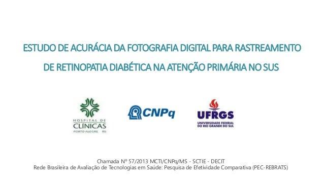 ESTUDODEACURÁCIADAFOTOGRAFIADIGITALPARARASTREAMENTO DERETINOPATIADIABÉTICANAATENÇÃOPRIMÁRIANOSUS Chamada Nº 57/2013 MCTI/C...
