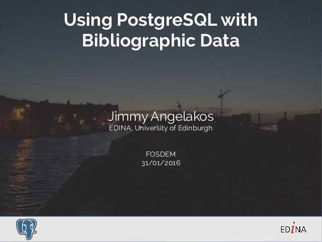 Using PostgreSQL with Bibliographic Data Jimmy Angelakos EDINA, University of Edinburgh FOSDEM 31/01/2016
