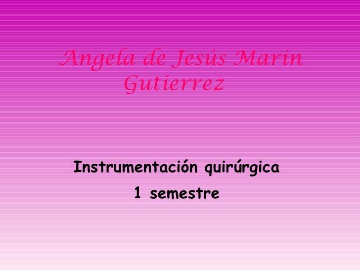 Angela de Jesús Marin Gutierrez  Instrumentación quirúrgica  1 semestre