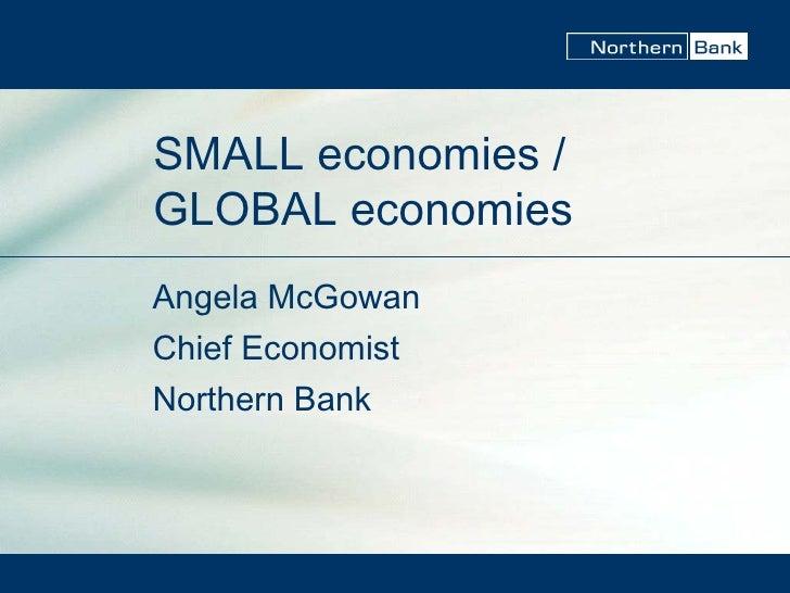 SMALL economies / GLOBAL economies Angela McGowan Chief Economist Northern Bank