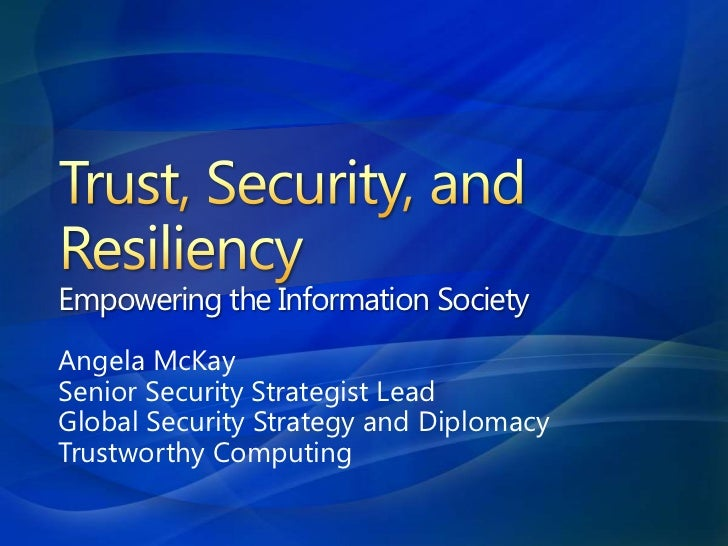 Trust, Security, and ResiliencyEmpowering the Information Society<br />Angela McKay<br />Senior Security Strategist Lead<b...