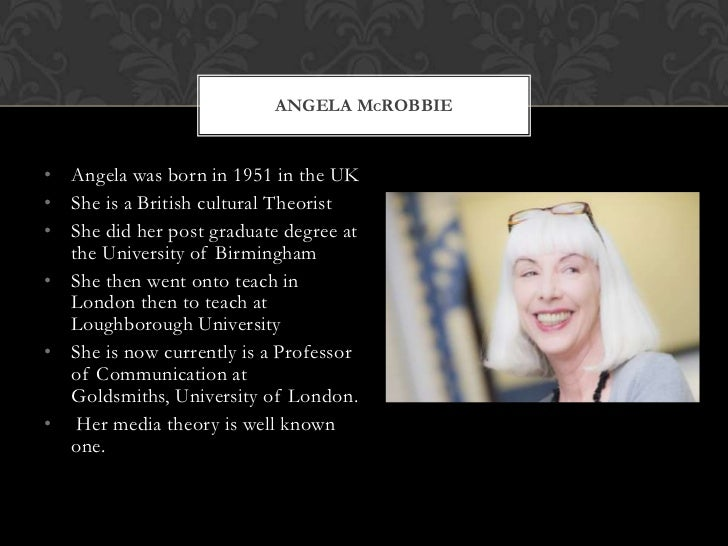 ANGELA MCROBBIE• Angela was born in 1951 in the UK• She is a British cultural Theorist• She did her post graduate degree a...
