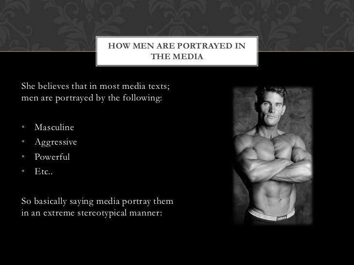 HOW MEN ARE PORTRAYED IN                            THE MEDIAShe believes that in most media texts;men are portrayed by th...