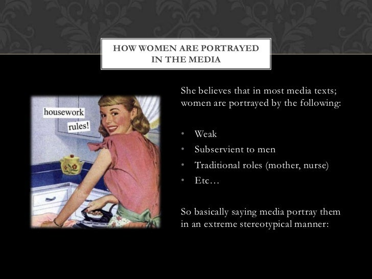 HOW WOMEN ARE PORTRAYED      IN THE MEDIA          She believes that in most media texts;          women are portrayed by ...