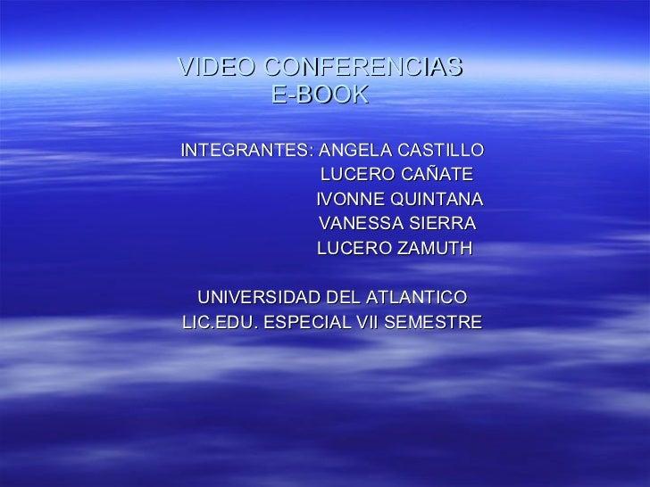 VIDEO CONFERENCIAS E-BOOK INTEGRANTES: ANGELA CASTILLO LUCERO CAÑATE IVONNE QUINTANA  VANESSA SIERRA LUCERO ZAMUTH UNIVERS...