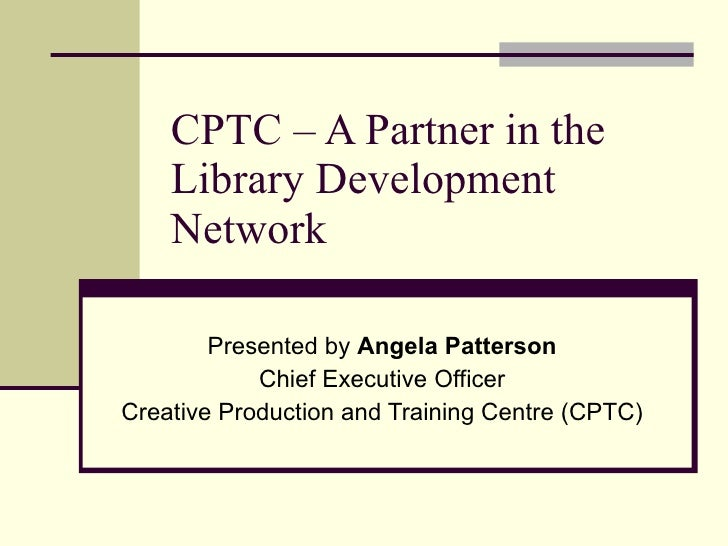 CPTC – A Partner in the     Library Development     Network          Presented by Angela Patterson             Chief Execu...