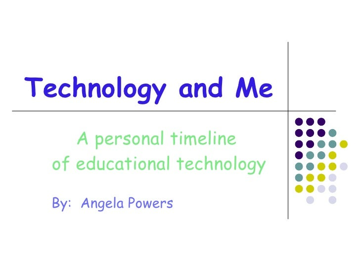 Technology and Me A personal timeline  of educational technology By:  Angela Powers