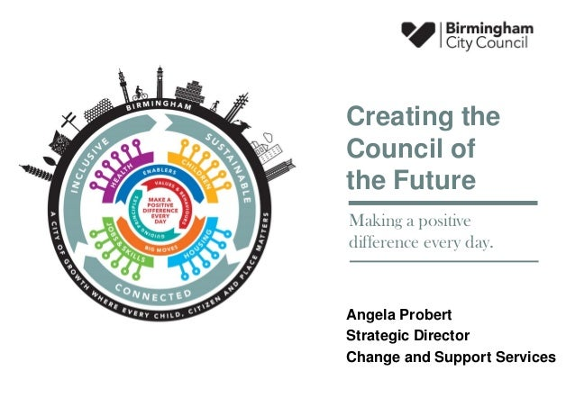 Angela Probert Strategic Director Change and Support Services Creating the Council of the Future Making a positive differe...