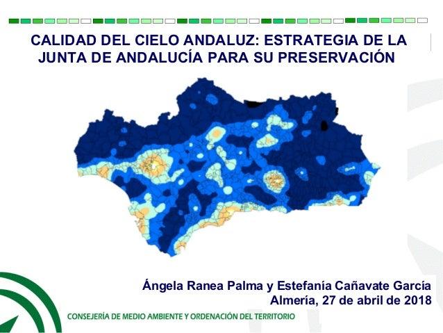 CALIDAD DEL CIELO ANDALUZ: ESTRATEGIA DE LA JUNTA DE ANDALUCÍA PARA SU PRESERVACIÓN Ángela Ranea Palma y Estefanía Cañavat...
