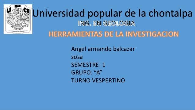 """Universidad popular de la chontalpa Angel armando balcazar sosa SEMESTRE: 1 GRUPO: """"A"""" TURNO VESPERTINO"""