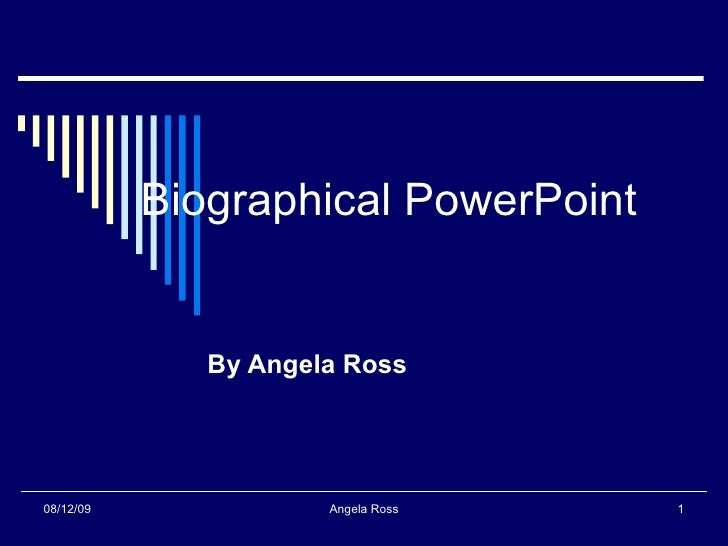 Biographical PowerPoint By Angela Ross 08/12/09 Angela Ross