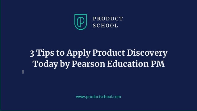 www.productschool.com 3 Tips to Apply Product Discovery Today by Pearson Education PM