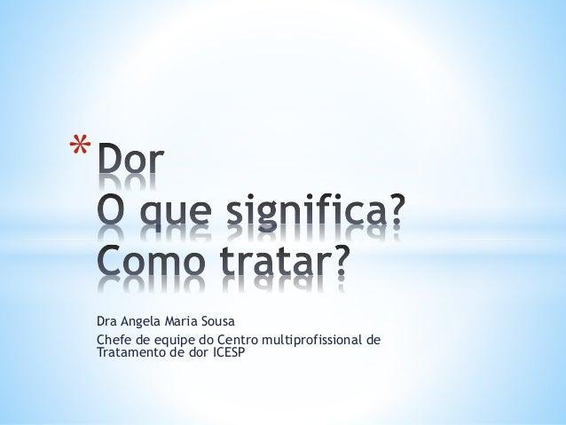 Dra Angela Maria Sousa Chefe de equipe do Centro multiprofissional de Tratamento de dor ICESP *