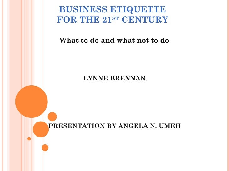 BUSINESS ETIQUETTE FOR THE 21 ST  CENTURY What to do and what not to do LYNNE BRENNAN. PRESENTATION BY ANGELA N. UMEH