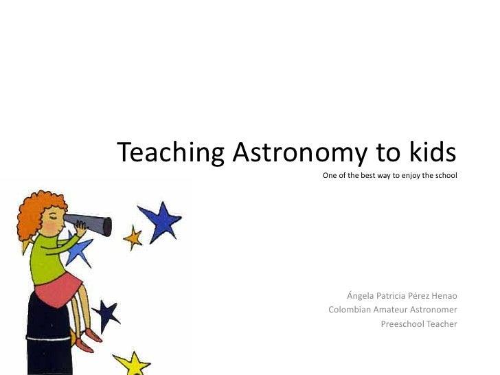 Teaching Astronomy to kids               One of the best way to enjoy the school                    Ángela Patricia Pérez ...