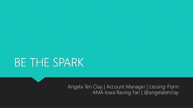 BE THE SPARK Angela Ten Clay | Account Manager | Lessing-Flynn AMA Iowa Raving Fan | @angelatenclay